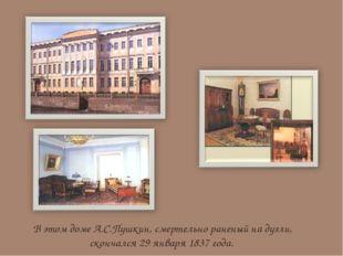 В этом доме А.С.Пушкин, смертельно раненый на дуэли, скончался 29 января 1837