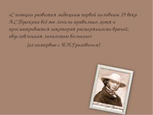 «С позиции развития медицины первой половины 19 века А.С.Пушкина всё же лечи