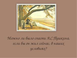 Можно ли было спасти А.С.Пушкина, если бы он жил сейчас, в наших условиях?