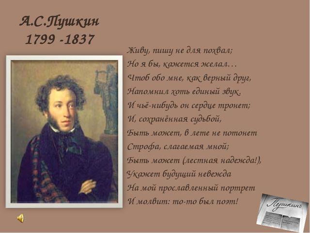 А.С.Пушкин 1799 -1837 Живу, пишу не для похвал; Но я бы, кажется желал… Чтоб...