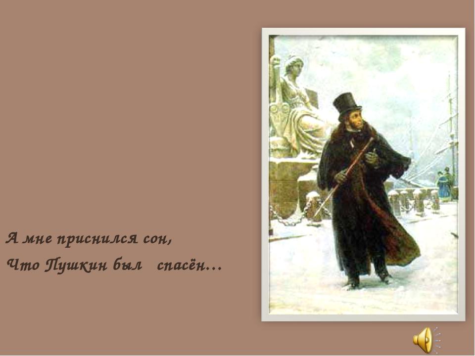 А мне приснился сон, Что Пушкин был спасён…