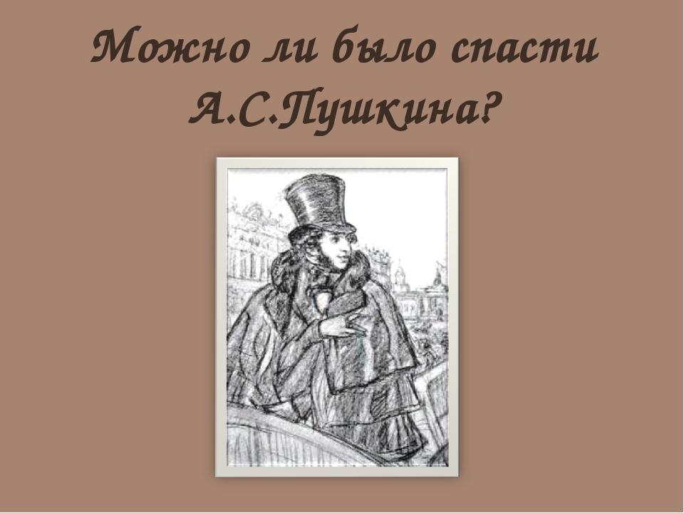 Можно ли было спасти А.С.Пушкина?