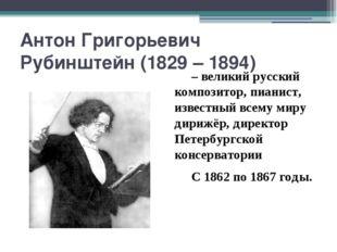 Антон Григорьевич Рубинштейн (1829 – 1894) – великий русский композитор, пиа