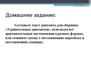 Домашнее задание: Составьте текст диктанта для сборника «Удивительных дикта