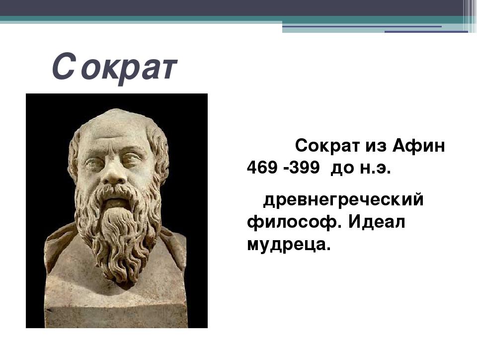 Сократ Сократ из Афин 469 -399 до н.э. древнегреческий философ. Идеал мудре...
