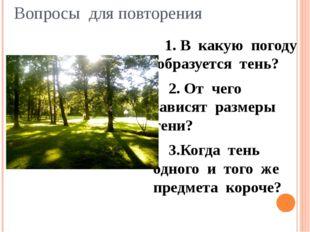 Вопросы для повторения 1. В какую погоду образуется тень? 2. От чего зависят