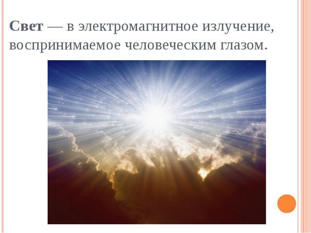 Свет— в электромагнитное излучение, воспринимаемое человеческим глазом.