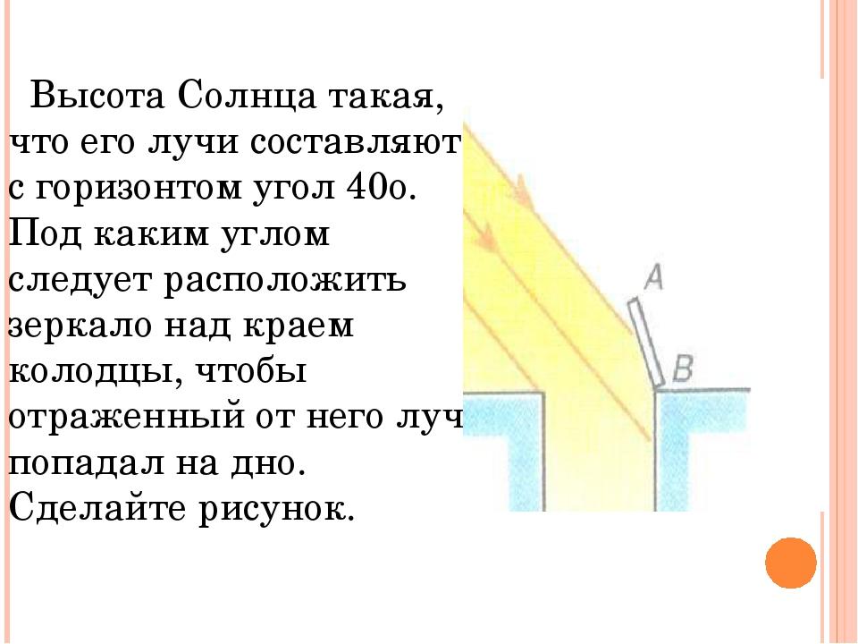 Высота Солнца такая, что его лучи составляют с горизонтом угол 40о. Под каки...