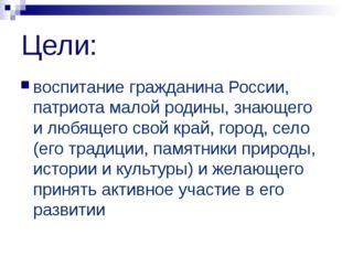 Цели: воспитание гражданина России, патриота малой родины, знающего и любящег