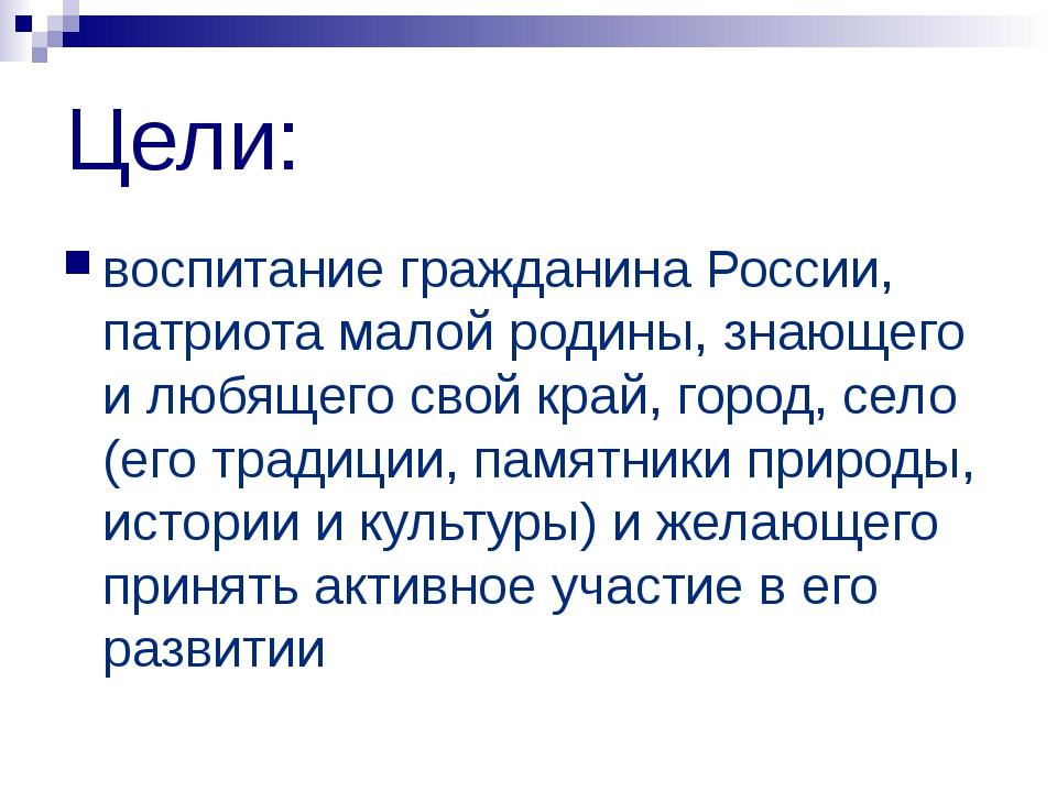 Цели: воспитание гражданина России, патриота малой родины, знающего и любящег...