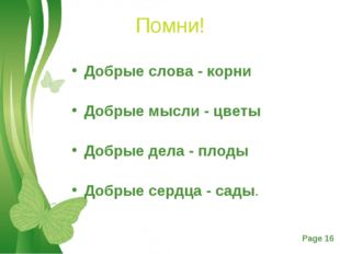 Помни! Добрые слова - корни Добрые мысли - цветы Добрые дела - плоды Добры