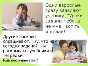 """Одни взрослые сразу заявляют ученику: """"Уроки заданы тебе, а не мне, вот ты и"""