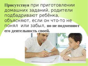 Присутствуя при приготовлении домашних заданий, родители подбадривают ребёнка