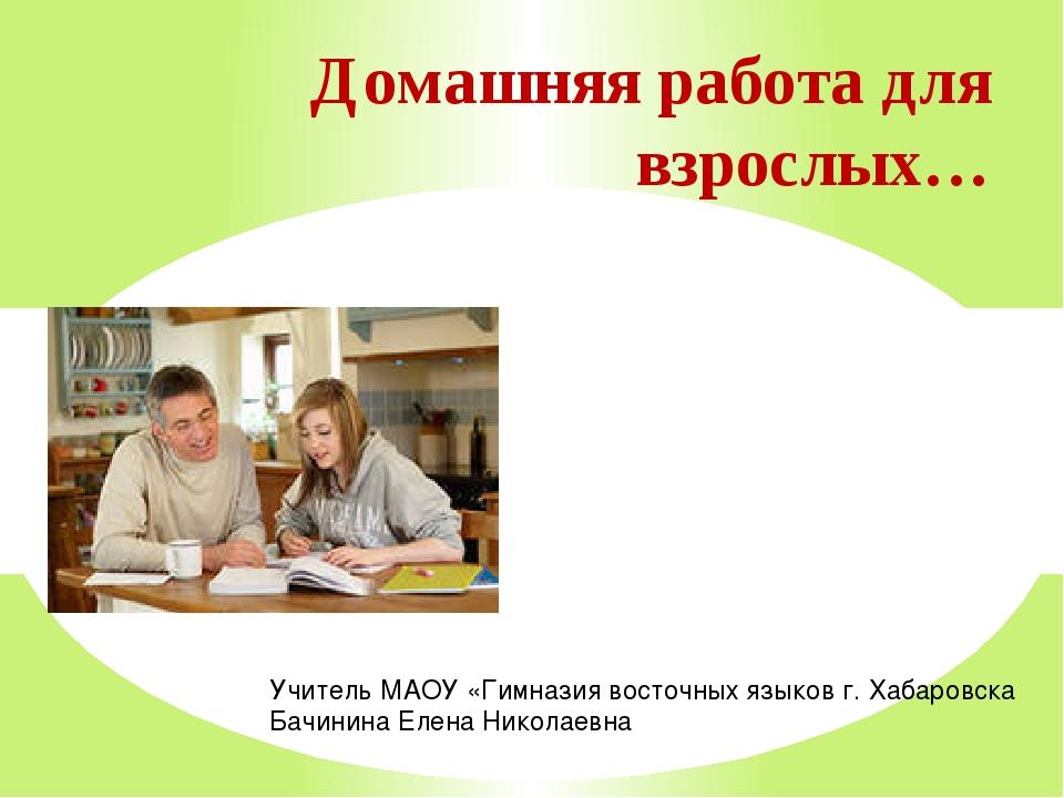 Домашняя работа для взрослых… Учитель МАОУ «Гимназия восточных языков г. Хаб...