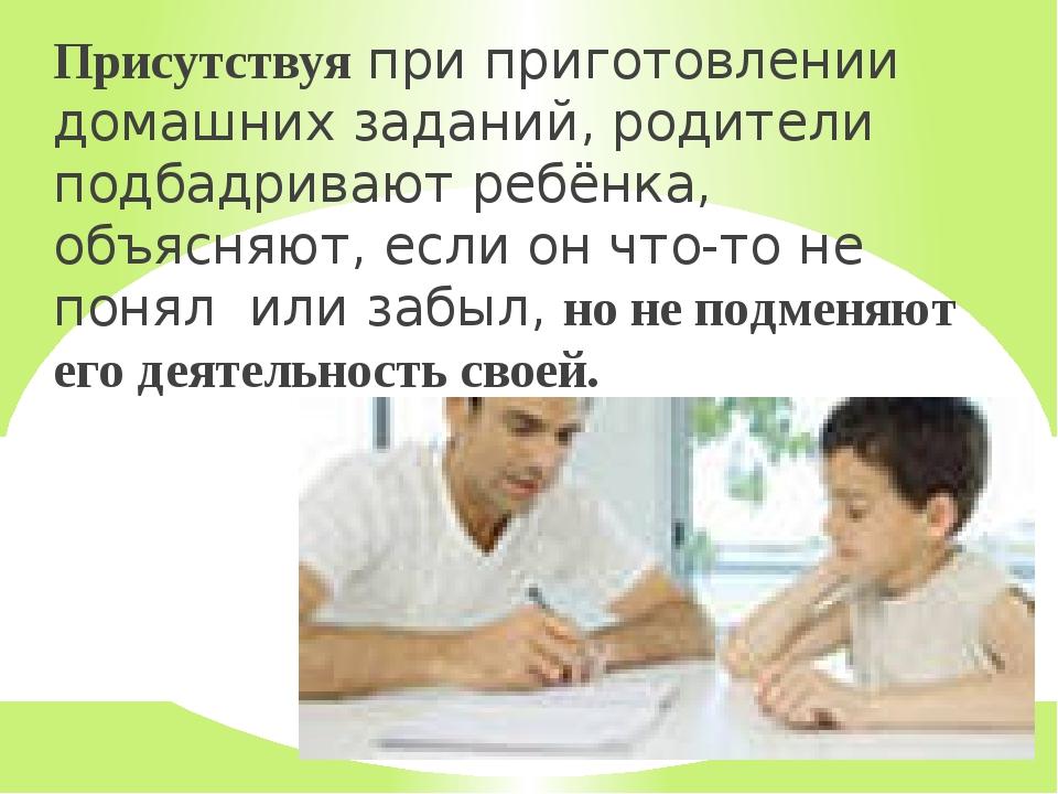 Присутствуя при приготовлении домашних заданий, родители подбадривают ребёнка...