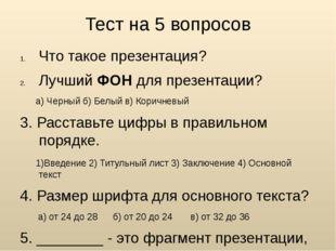 Тест на 5 вопросов Что такое презентация? Лучший ФОН для презентации? а) Черн