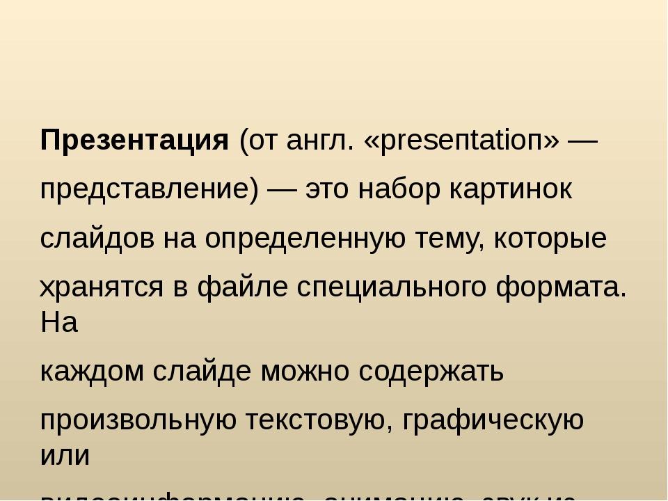 Презентация(от англ. «рrеsепtаtіоп» — представление) — это набор картинок с...