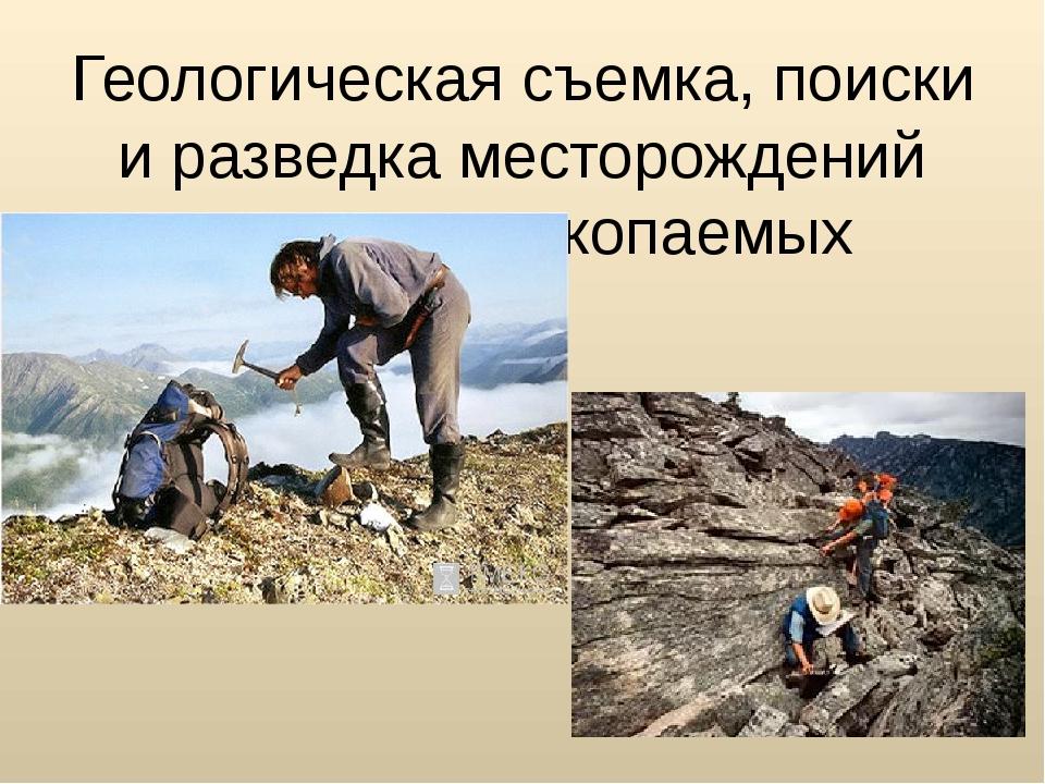 Геологическая съемка, поиски и разведка месторождений полезных ископаемых