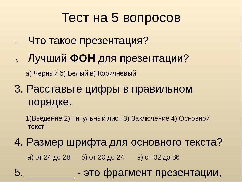 Тест на 5 вопросов Что такое презентация? Лучший ФОН для презентации? а) Черн...