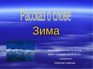 Зима Выполнила ученица 3 б класса МБОУ «Средняя школа № 32» г. Дзержинск Каба