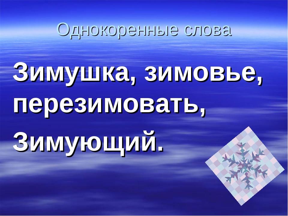 Однокоренные слова Зимушка, зимовье, перезимовать, Зимующий.