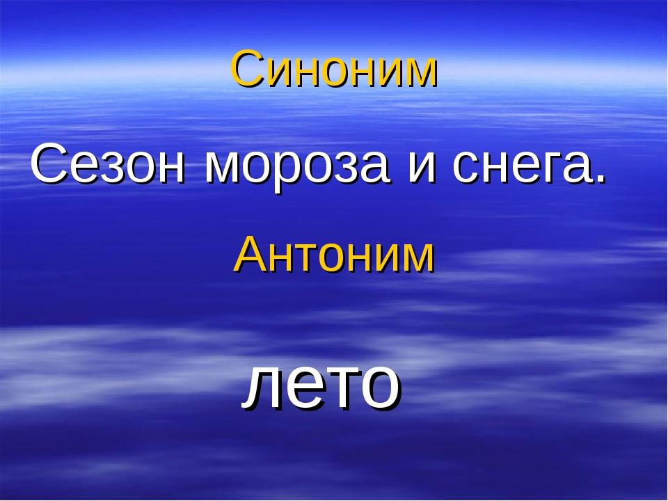 Синоним Сезон мороза и снега. Антоним лето