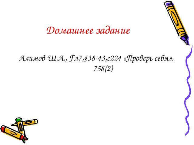 Домашнее задание Алимов Ш.А., Гл7,§38-43,с224 «Проверь себя», 758(2)