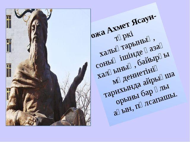 Қожа Ахмет Ясауи- түркі халықтарының, соның ішінде қазақ халқының, байырғы мә...