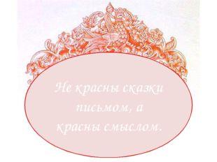 Не красны сказки письмом, а красны смыслом.