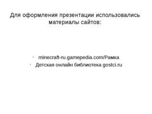 Для оформления презентации использовались материалы сайтов: minecraft-ru.game