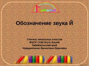 Обозначение звука Й Учитель начальных классов МБОУ СОШ №14 г.Балей Забайкальс
