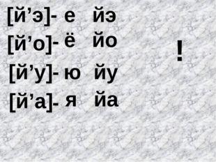 [й'э] [й'у] [й'а] [й'о] - - - - е йэ ё йо ю йу йа я !