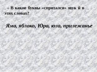 – В какие буквы «спрятался» звук й в этих словах? Яма, яблоко, Юра, юла, прил