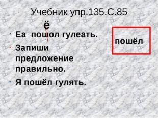 Учебник упр.135.С.85 Еа пошол гулеать. Запиши предложение правильно. Я пошёл