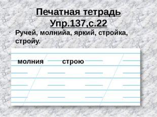 Печатная тетрадь Упр.137,с.22 Ручей, молнийа, яркий, стройка, стройу. молния