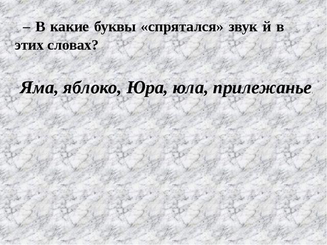 – В какие буквы «спрятался» звук й в этих словах? Яма, яблоко, Юра, юла, прил...