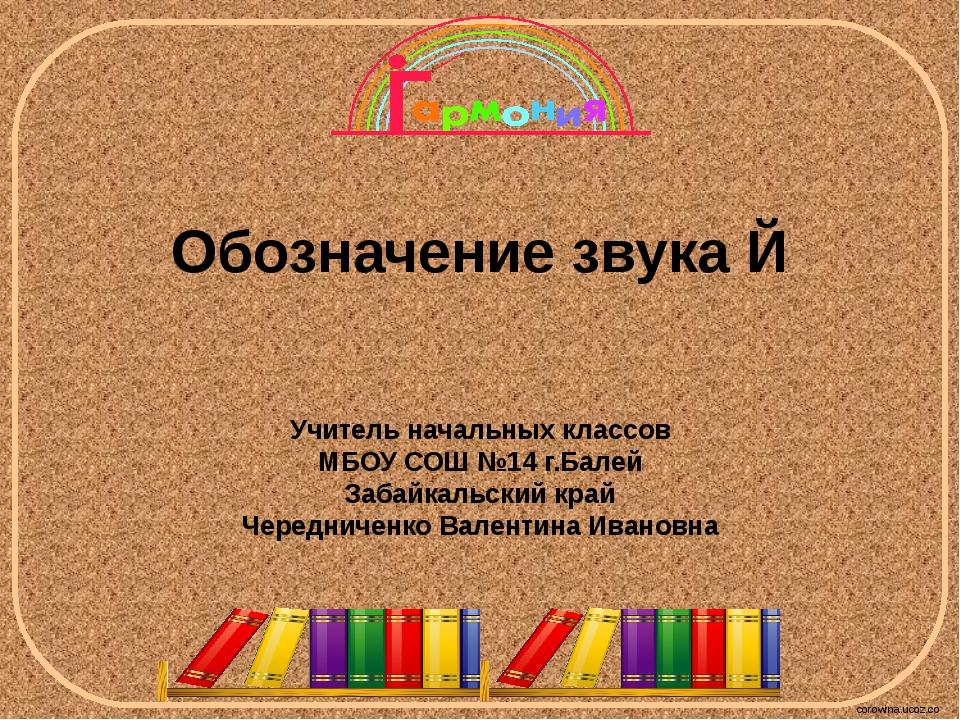 Обозначение звука Й Учитель начальных классов МБОУ СОШ №14 г.Балей Забайкальс...