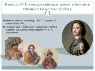 В конце XVII века российским царем стал внук Михаила Романова Петр I. Первый