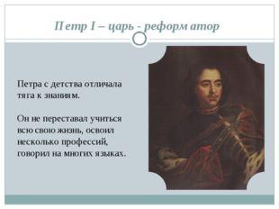 Петр I – царь - реформатор Петра с детства отличала тяга к знаниям. Он не пер