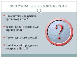 ВОПРОСЫ ДЛЯ ПОВТОРЕНИЯ: Что считают «дедушкой русского флота»? Зачем Петру I