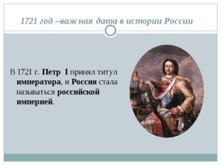 1721 год –важная дата в истории России В 1721 г. Петр I принял титул императо