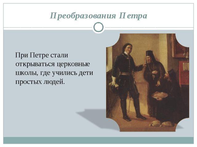 Преобразования Петра При Петре стали открываться церковные школы, где учились...