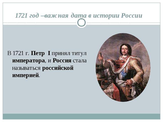 1721 год –важная дата в истории России В 1721 г. Петр I принял титул императо...