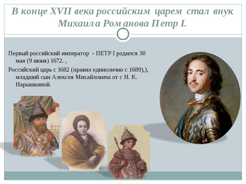 В конце XVII века российским царем стал внук Михаила Романова Петр I. Первый...