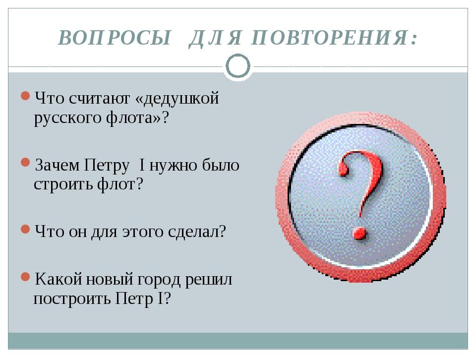 ВОПРОСЫ ДЛЯ ПОВТОРЕНИЯ: Что считают «дедушкой русского флота»? Зачем Петру I...