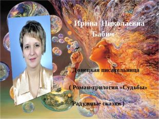 Ирина Николаевна Бабич Донецкая писательница ( Роман-трилогия «Судьбы» Радужн