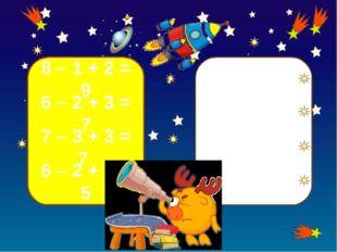 8 – 1 + 2 = 9 6 – 2 + 3 = 7 7 – 3 + 3 = 7 6 – 2 + 1 = 5