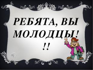 РЕБЯТА, ВЫ МОЛОДЦЫ!!!