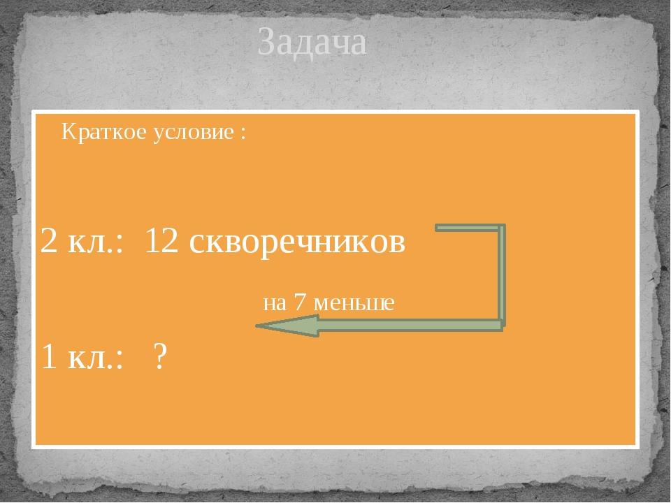 Краткое условие : 2 кл.: 12 скворечников на 7 меньше 1 кл.: ? Задача