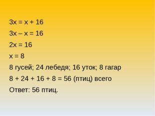 3х = х + 16 3х – х = 16 2х = 16 х = 8 8 гусей; 24 лебедя; 16 уток; 8 гагар 8